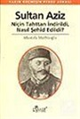 Sultan Aziz Niçin Tahttan İndirildi Nasıl Şehid Edildi