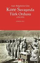 Arşiv Belgelerine Göre Kore Savaşında Türk Ordusu (1950-1953)