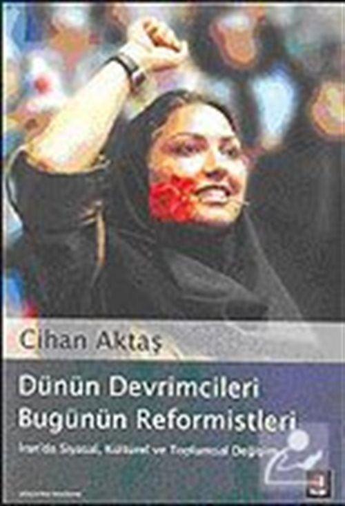 Dünün Devrimcileri Bugünün Reformistleri: İran'da Siyasal, Kültürel ve Toplumsal Değişim