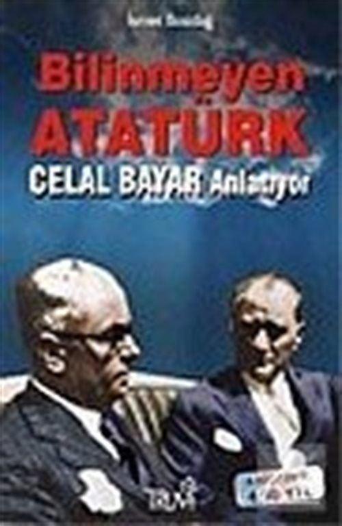 Bilinmeyen Atatürk: Celal Bayar Anlatıyor